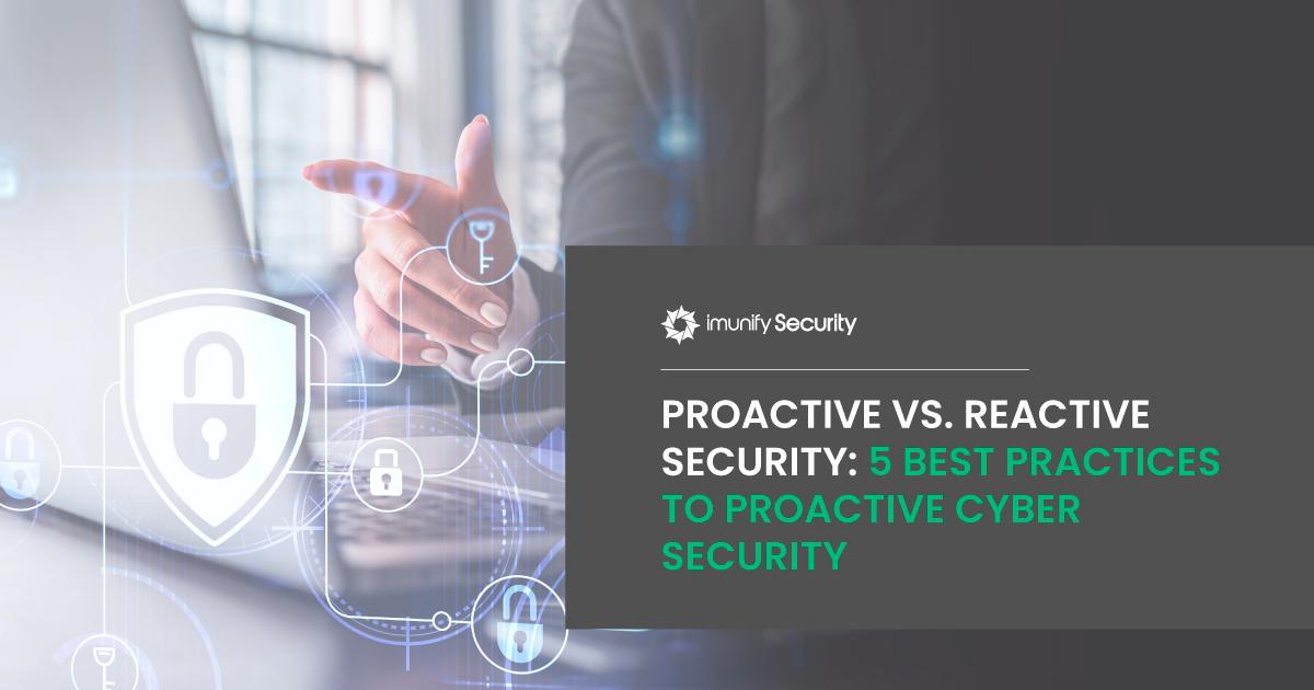 Proactive vs. Reactive Security: 5 Best Practices to Proactive Cyber Security