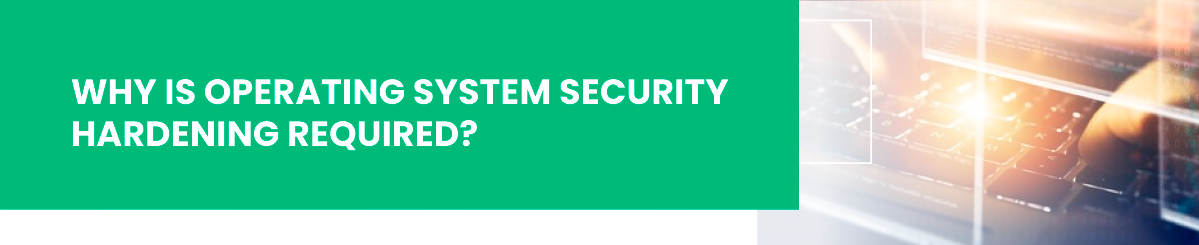 why is operating system security hardening required